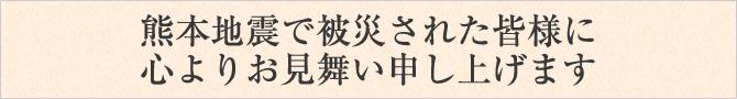 熊本地震で被災された皆様に心よりお見舞い申し上げます